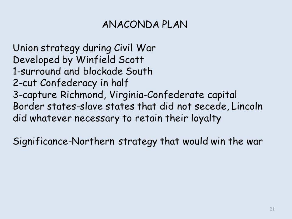 ANACONDA PLAN Union strategy during Civil War Developed by Winfield Scott 1-surround and blockade South 2-cut Confederacy in half 3-capture Richmond,