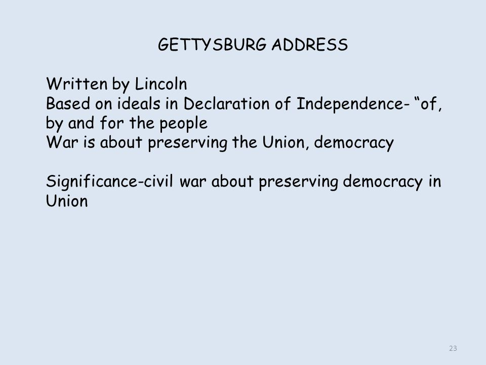 """GETTYSBURG ADDRESS Written by Lincoln Based on ideals in Declaration of Independence- """"of, by and for the people War is about preserving the Union, de"""
