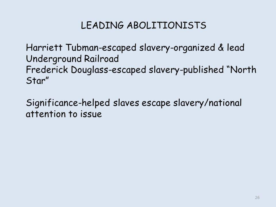 "LEADING ABOLITIONISTS Harriett Tubman-escaped slavery-organized & lead Underground Railroad Frederick Douglass-escaped slavery-published ""North Star"""