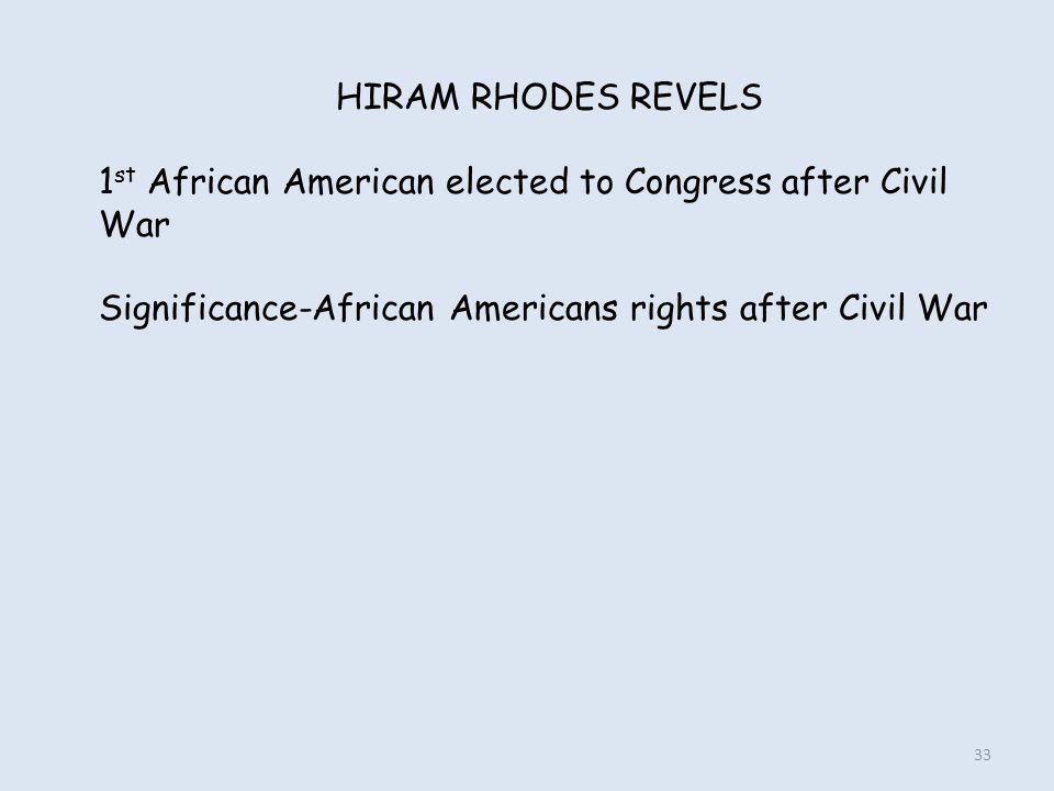 HIRAM RHODES REVELS 1 st African American elected to Congress after Civil War Significance-African Americans rights after Civil War 33