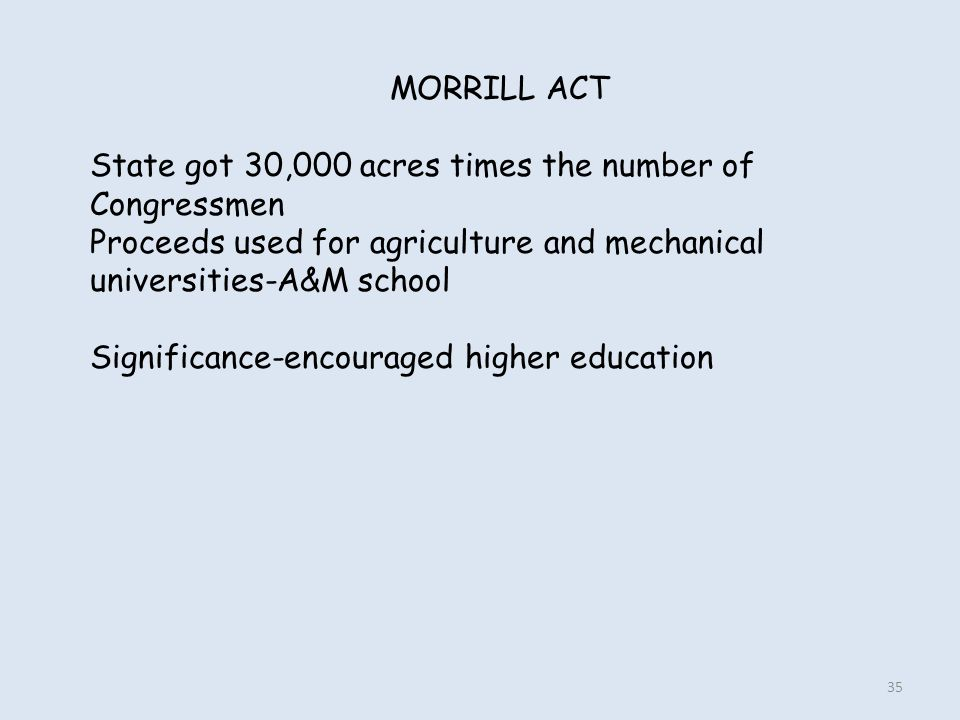 MORRILL ACT State got 30,000 acres times the number of Congressmen Proceeds used for agriculture and mechanical universities-A&M school Significance-e