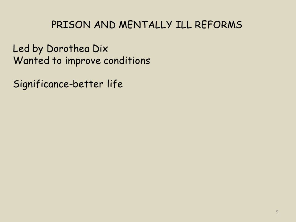 PRISON AND MENTALLY ILL REFORMS Led by Dorothea Dix Wanted to improve conditions Significance-better life 9