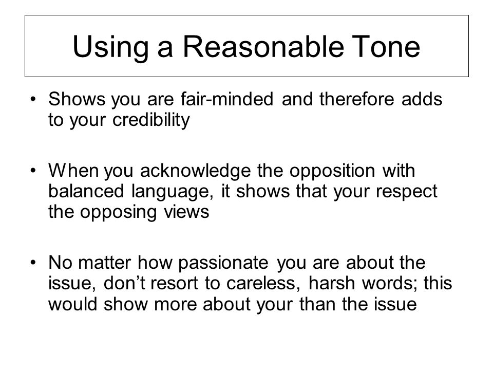 Using a Reasonable Tone Shows you are fair-minded and therefore adds to your credibility When you acknowledge the opposition with balanced language, i