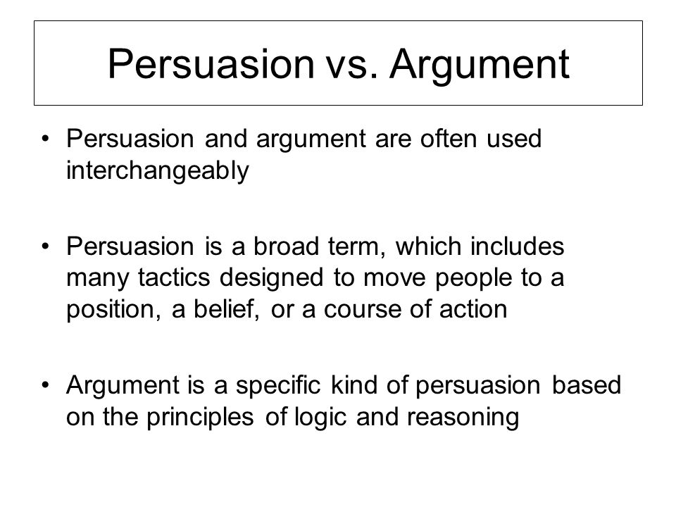 The Importance of Argument and Persuasion In everyday life… Appealing a grade, asking for a raise, applying for a job, negotiating the price of a new car, arguing in traffic court In academic life… Defending your ideas, engaging intellectual debate On the job… Getting people to listen to your ideas, winning buy-in, getting your boss to notice, getting cooperation, moving people to action In writing… Irrefutably making your point, writing to be read In reading and listening… Critically evaluating other's arguments, protecting yourself from unethical persuasive tactics, recognizing faulty reasoning when you see it.