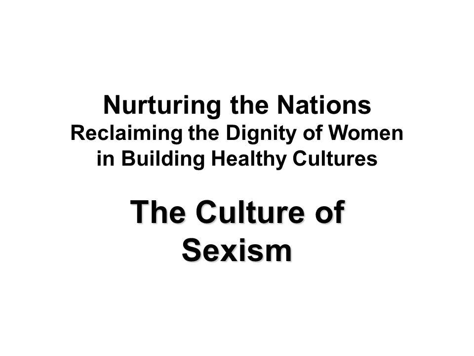 Nurturing the Nations Reclaiming the Dignity of Women in Building Healthy Cultures The Culture of Sexism