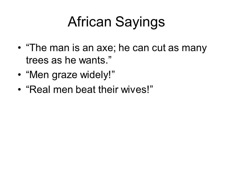 African Sayings The man is an axe; he can cut as many trees as he wants. Men graze widely! Real men beat their wives!