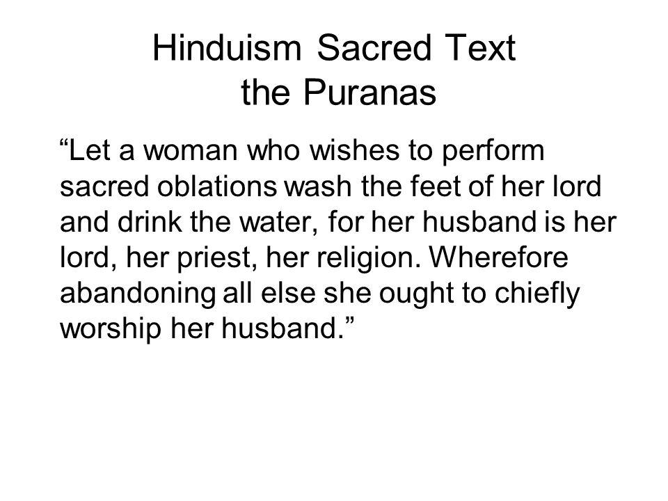 Hinduism Sacred Text the Puranas Let a woman who wishes to perform sacred oblations wash the feet of her lord and drink the water, for her husband is her lord, her priest, her religion.