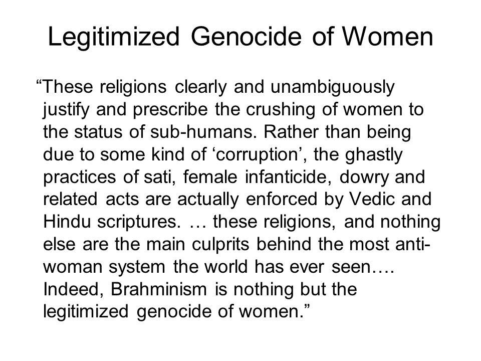 Legitimized Genocide of Women These religions clearly and unambiguously justify and prescribe the crushing of women to the status of sub-humans.