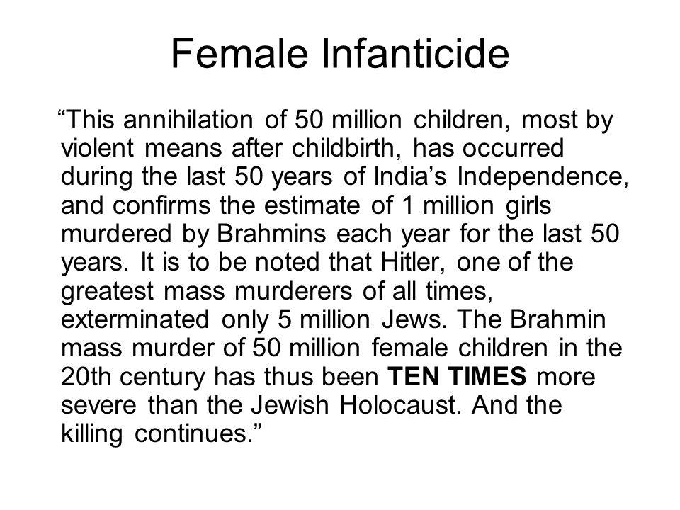 Female Infanticide This annihilation of 50 million children, most by violent means after childbirth, has occurred during the last 50 years of India's Independence, and confirms the estimate of 1 million girls murdered by Brahmins each year for the last 50 years.
