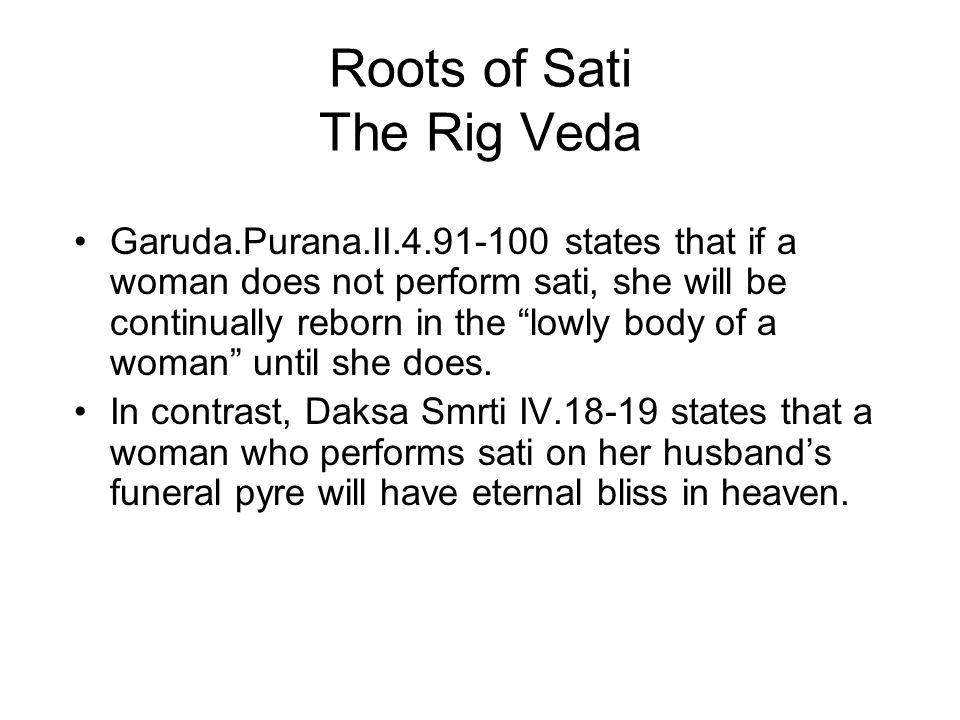 Roots of Sati The Rig Veda Garuda.Purana.II.4.91-100 states that if a woman does not perform sati, she will be continually reborn in the lowly body of a woman until she does.