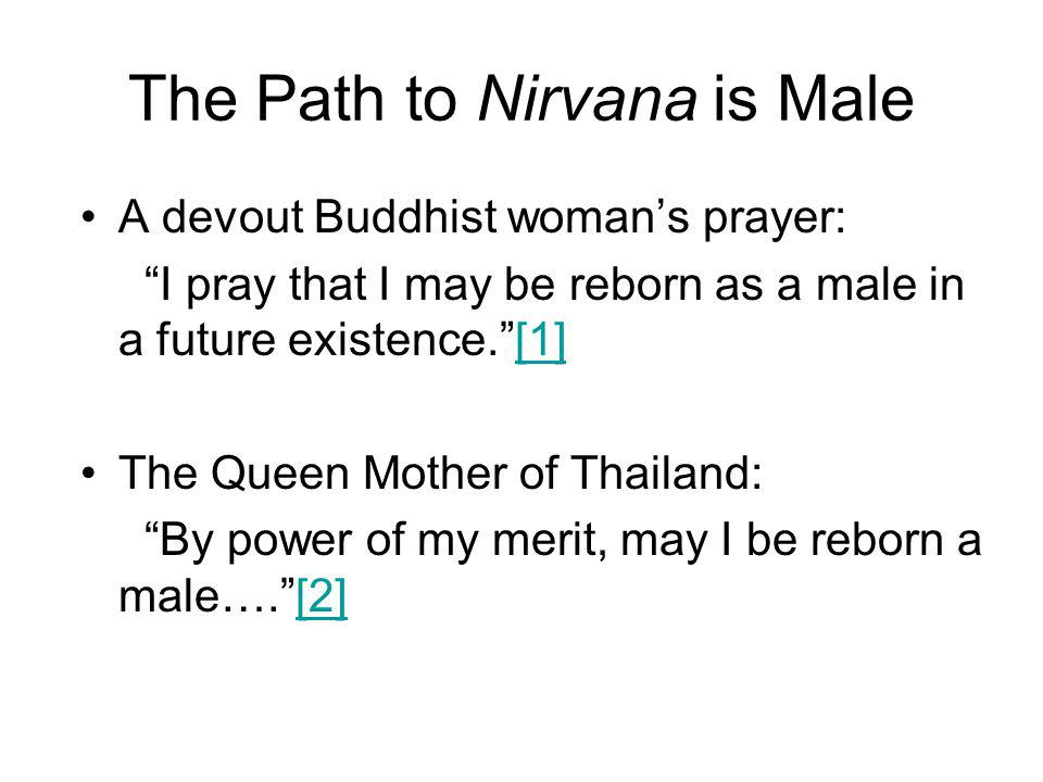 The Path to Nirvana is Male A devout Buddhist woman's prayer: I pray that I may be reborn as a male in a future existence. [1][1] The Queen Mother of Thailand: By power of my merit, may I be reborn a male…. [2][2]
