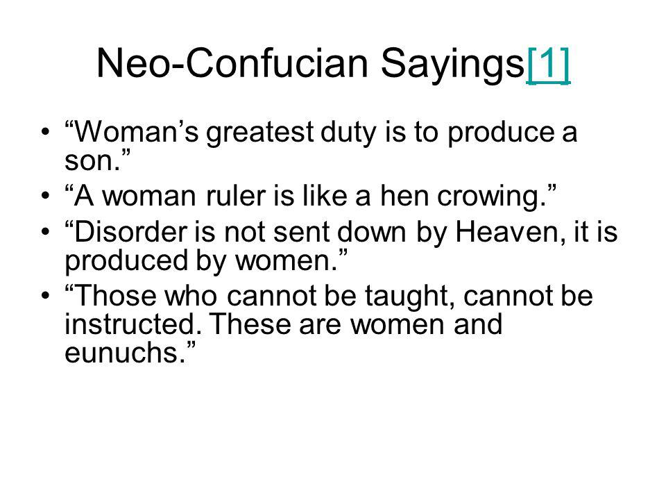 Neo-Confucian Sayings[1][1] Woman's greatest duty is to produce a son. A woman ruler is like a hen crowing. Disorder is not sent down by Heaven, it is produced by women. Those who cannot be taught, cannot be instructed.