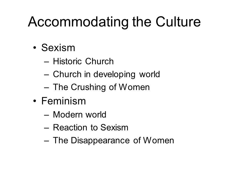 Accommodating the Culture Sexism –Historic Church –Church in developing world –The Crushing of Women Feminism –Modern world –Reaction to Sexism –The Disappearance of Women