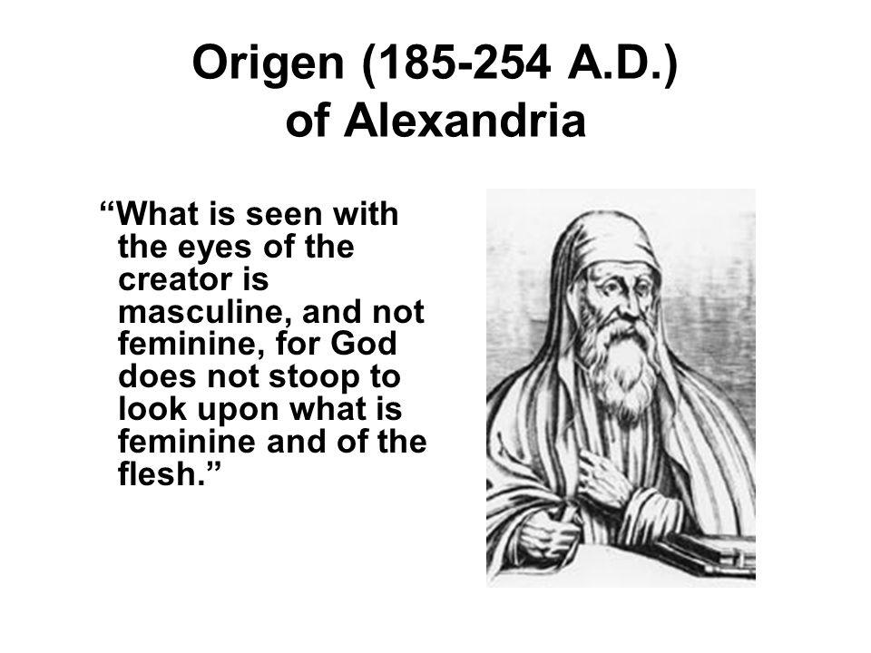 Origen (185-254 A.D.) of Alexandria What is seen with the eyes of the creator is masculine, and not feminine, for God does not stoop to look upon what is feminine and of the flesh.