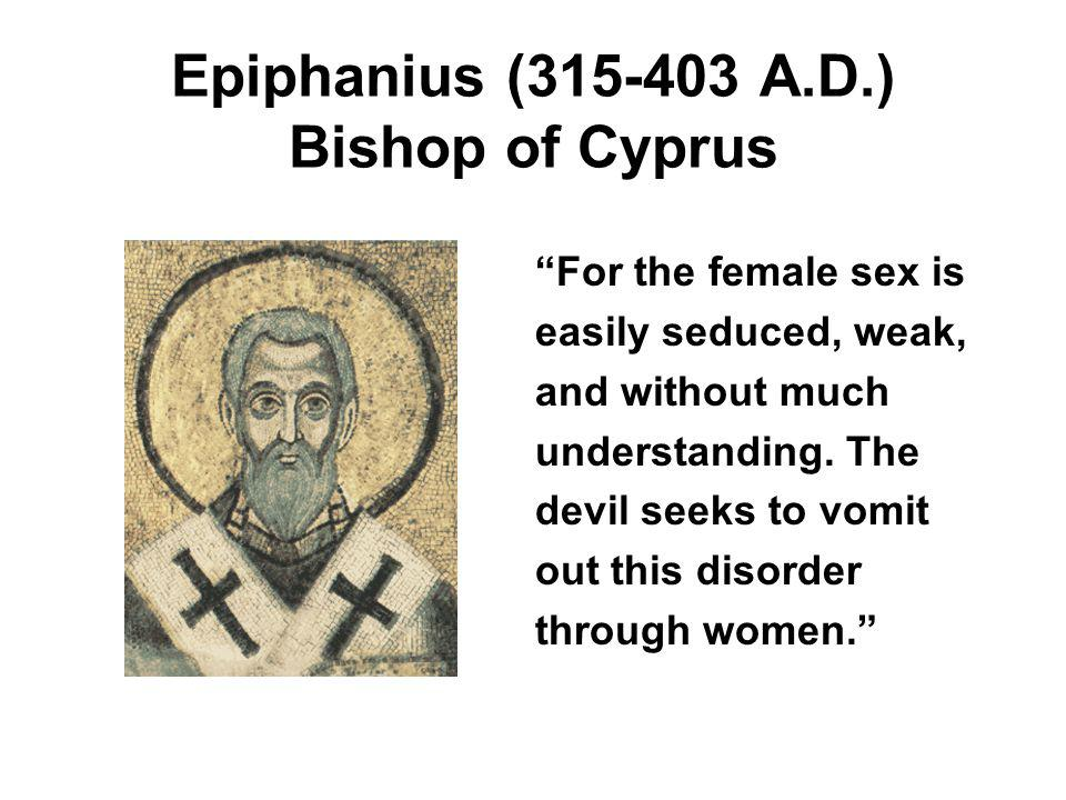 Epiphanius (315-403 A.D.) Bishop of Cyprus For the female sex is easily seduced, weak, and without much understanding.