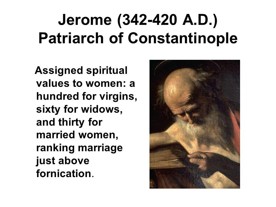 Jerome (342-420 A.D.) Patriarch of Constantinople Assigned spiritual values to women: a hundred for virgins, sixty for widows, and thirty for married women, ranking marriage just above fornication.