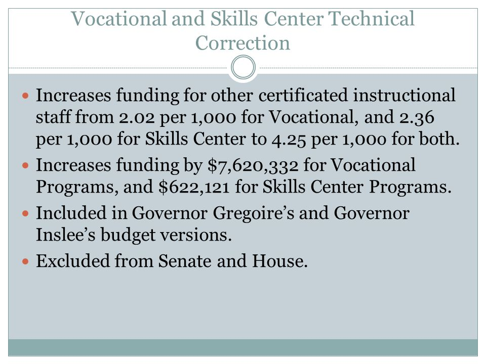 Vocational and Skills Center Technical Correction Increases funding for other certificated instructional staff from 2.02 per 1,000 for Vocational, and 2.36 per 1,000 for Skills Center to 4.25 per 1,00o for both.