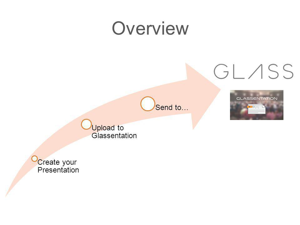 Overview Create your Presentation Upload to Glassentation Send to…