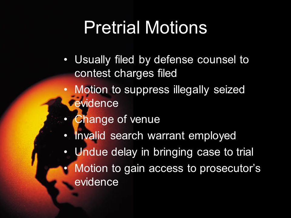 Pretrial Motions Usually filed by defense counsel to contest charges filed Motion to suppress illegally seized evidence Change of venue Invalid search
