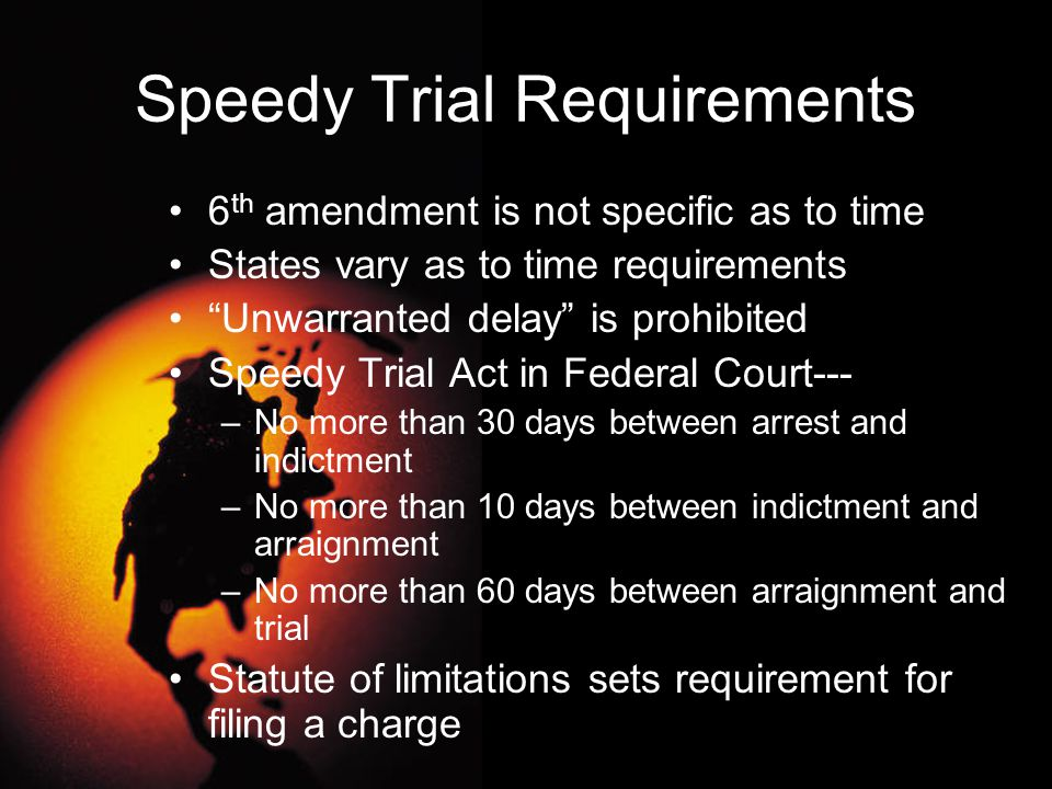 """Speedy Trial Requirements 6 th amendment is not specific as to time States vary as to time requirements """"Unwarranted delay"""" is prohibited Speedy Trial"""