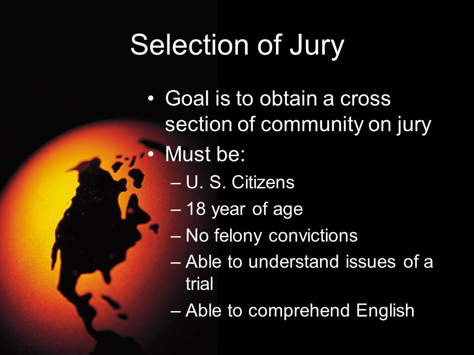 Selection of Jury Goal is to obtain a cross section of community on jury Must be: –U. S. Citizens –18 year of age –No felony convictions –Able to unde