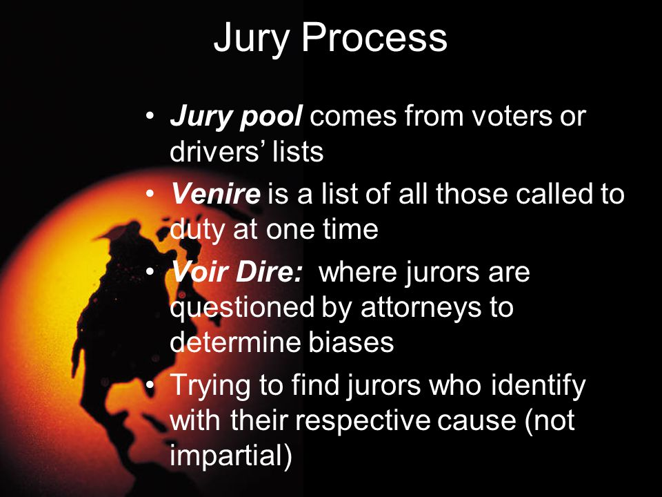 Jury Process Jury pool comes from voters or drivers' lists Venire is a list of all those called to duty at one time Voir Dire: where jurors are questi