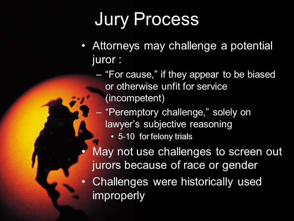 """Jury Process Attorneys may challenge a potential juror : –""""For cause,"""" if they appear to be biased or otherwise unfit for service (incompetent) –""""Pere"""