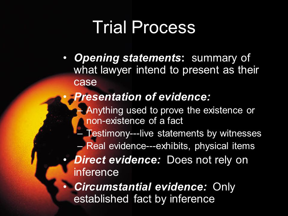 Trial Process Opening statements: summary of what lawyer intend to present as their case Presentation of evidence: –Anything used to prove the existen