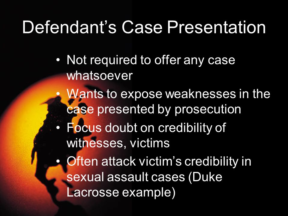 Defendant's Case Presentation Not required to offer any case whatsoever Wants to expose weaknesses in the case presented by prosecution Focus doubt on