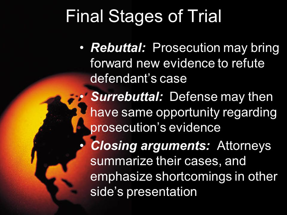 Final Stages of Trial Rebuttal: Prosecution may bring forward new evidence to refute defendant's case Surrebuttal: Defense may then have same opportun