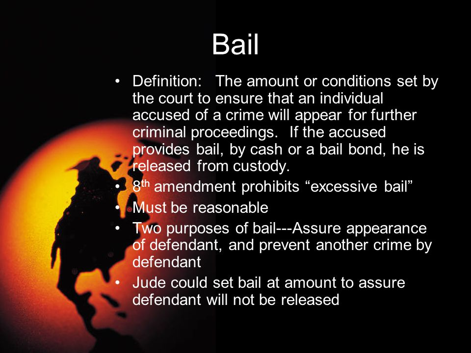Bail Definition: The amount or conditions set by the court to ensure that an individual accused of a crime will appear for further criminal proceeding