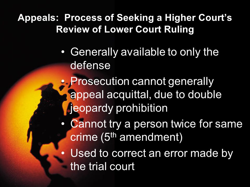 Appeals: Process of Seeking a Higher Court's Review of Lower Court Ruling Generally available to only the defense Prosecution cannot generally appeal