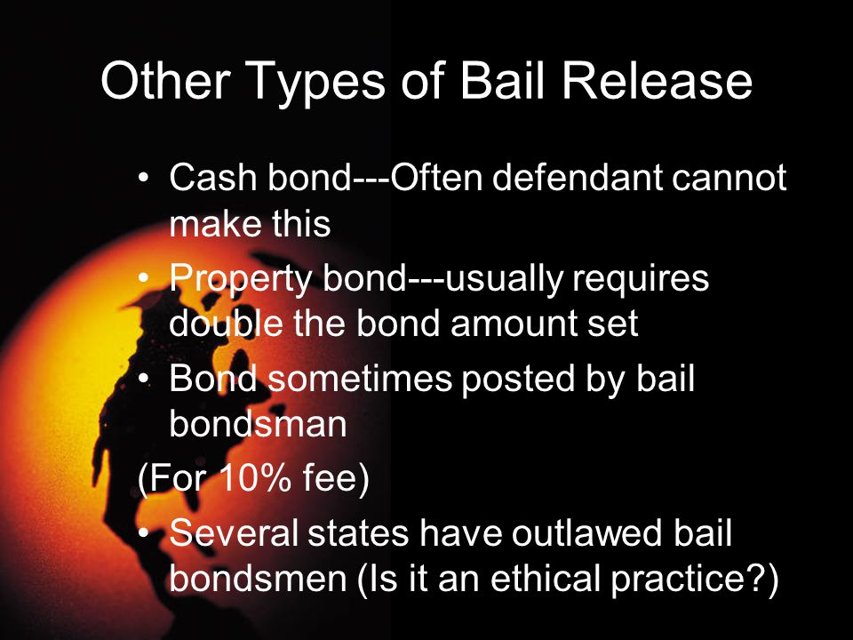 Other Types of Bail Release Cash bond---Often defendant cannot make this Property bond---usually requires double the bond amount set Bond sometimes po