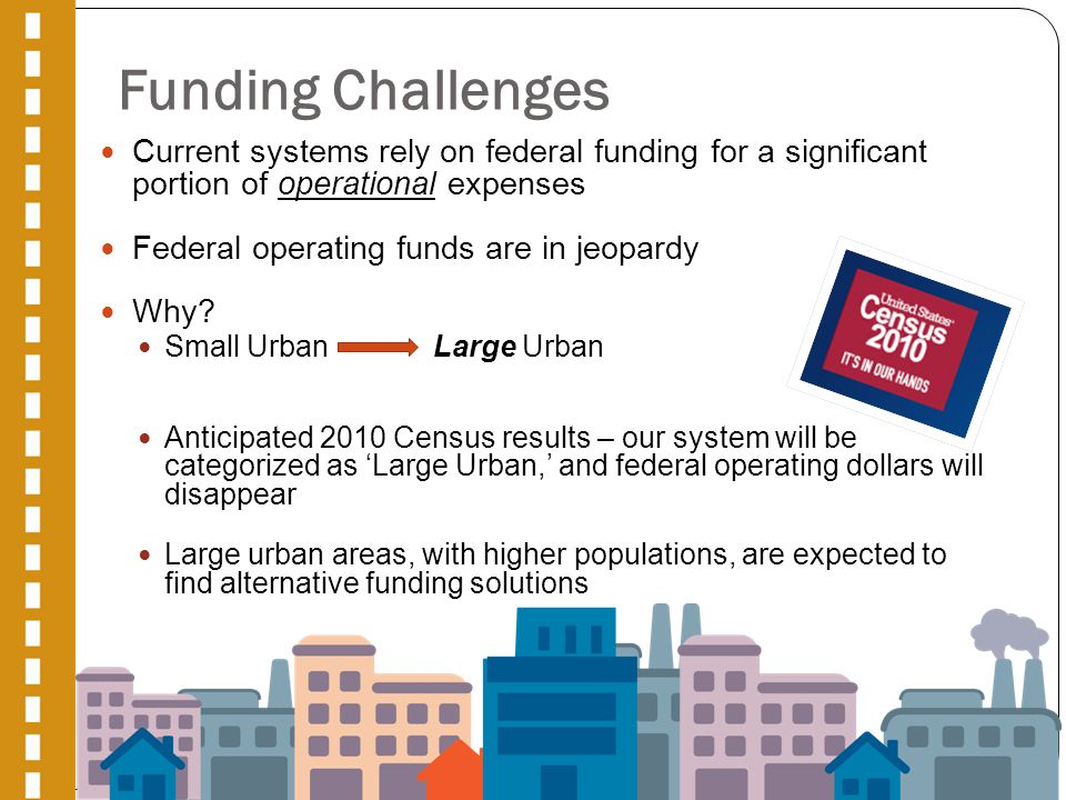 Funding Challenges Current systems rely on federal funding for a significant portion of operational expenses Federal operating funds are in jeopardy Why.