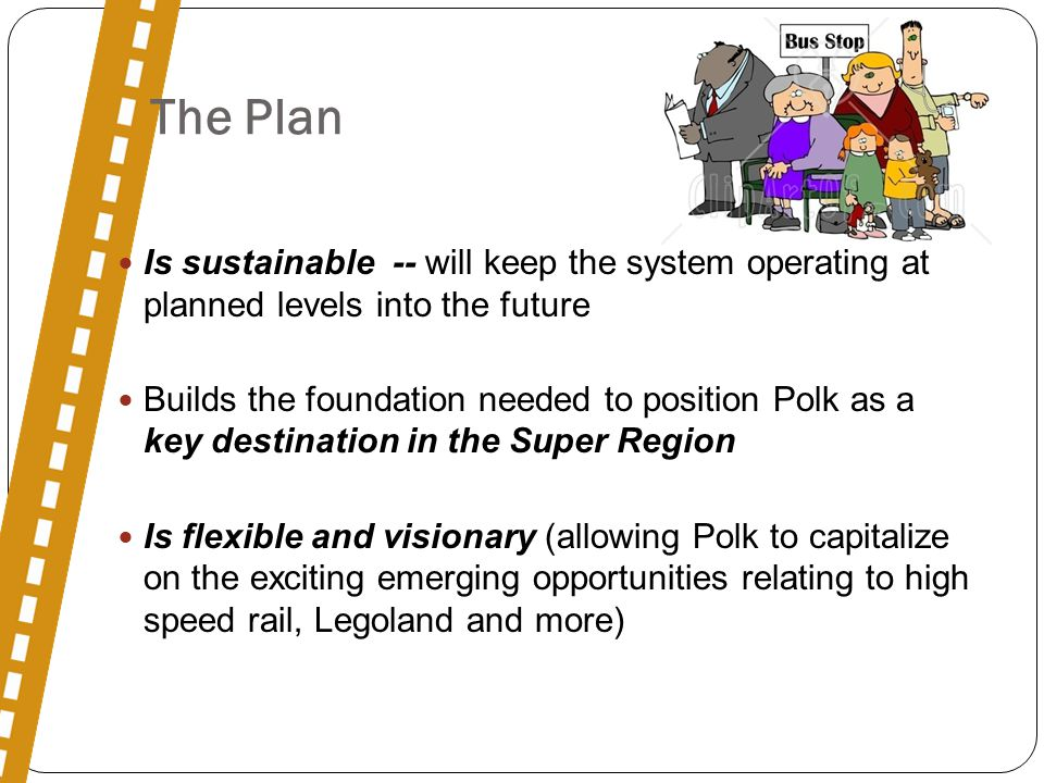 The Plan Is sustainable -- will keep the system operating at planned levels into the future Builds the foundation needed to position Polk as a key destination in the Super Region Is flexible and visionary (allowing Polk to capitalize on the exciting emerging opportunities relating to high speed rail, Legoland and more)