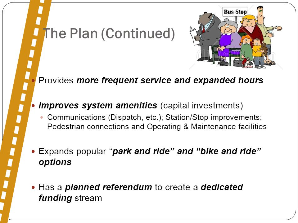 The Plan (Continued) Provides more frequent service and expanded hours Improves system amenities (capital investments) Communications (Dispatch, etc.); Station/Stop improvements; Pedestrian connections and Operating & Maintenance facilities Expands popular park and ride and bike and ride options Has a planned referendum to create a dedicated funding stream
