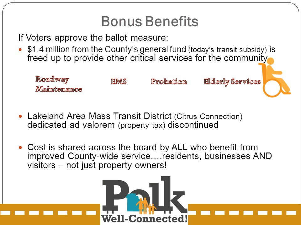 If Voters approve the ballot measure: $1.4 million from the County's general fund (today's transit subsidy) is freed up to provide other critical services for the community Lakeland Area Mass Transit District (Citrus Connection) dedicated ad valorem (property tax) discontinued Cost is shared across the board by ALL who benefit from improved County-wide service….residents, businesses AND visitors – not just property owners.