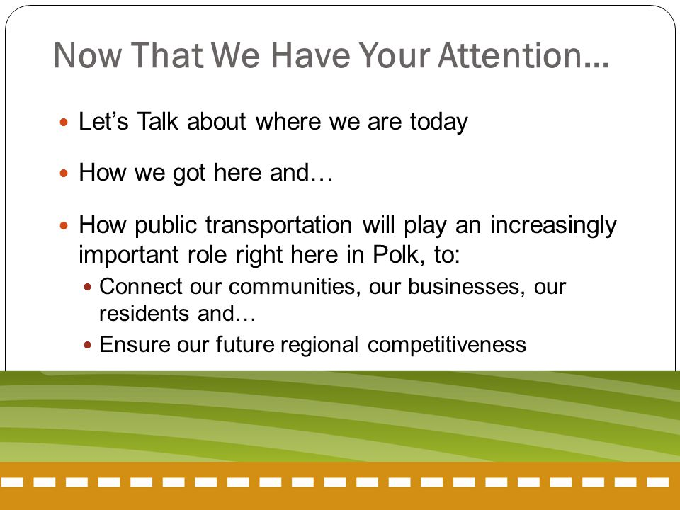 Now That We Have Your Attention… Let's Talk about where we are today How we got here and… How public transportation will play an increasingly important role right here in Polk, to: Connect our communities, our businesses, our residents and… Ensure our future regional competitiveness