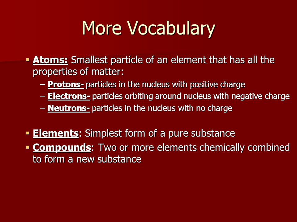 More Vocabulary  Atoms: Smallest particle of an element that has all the properties of matter: –Protons- particles in the nucleus with positive charge –Electrons- particles orbiting around nucleus with negative charge –Neutrons- particles in the nucleus with no charge  Elements: Simplest form of a pure substance  Compounds: Two or more elements chemically combined to form a new substance