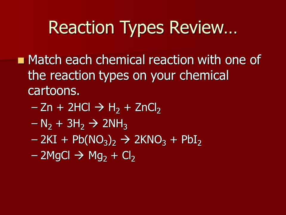 Reaction Types Review… Match each chemical reaction with one of the reaction types on your chemical cartoons.