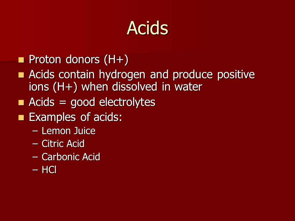 Acids Proton donors (H+) Proton donors (H+) Acids contain hydrogen and produce positive ions (H+) when dissolved in water Acids contain hydrogen and produce positive ions (H+) when dissolved in water Acids = good electrolytes Acids = good electrolytes Examples of acids: Examples of acids: –Lemon Juice –Citric Acid –Carbonic Acid –HCl