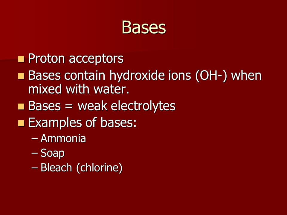 Bases Proton acceptors Proton acceptors Bases contain hydroxide ions (OH-) when mixed with water.