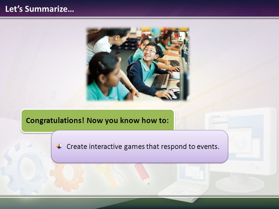 Let's Summarize… Congratulations! Now you know how to: Create interactive games that respond to events.