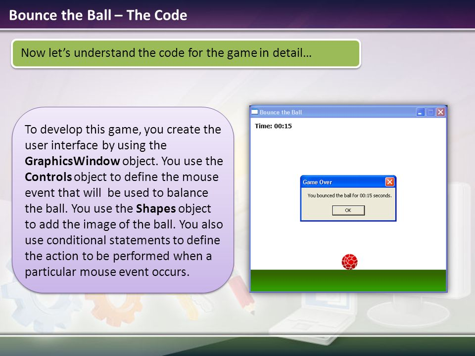 Bounce the Ball – The Code Now let's understand the code for the game in detail… To develop this game, you create the user interface by using the Grap
