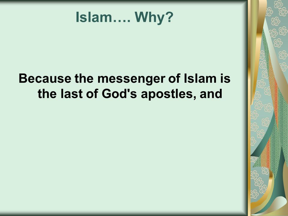 Islam…. Why? Because the messenger of Islam is the last of God s apostles, and