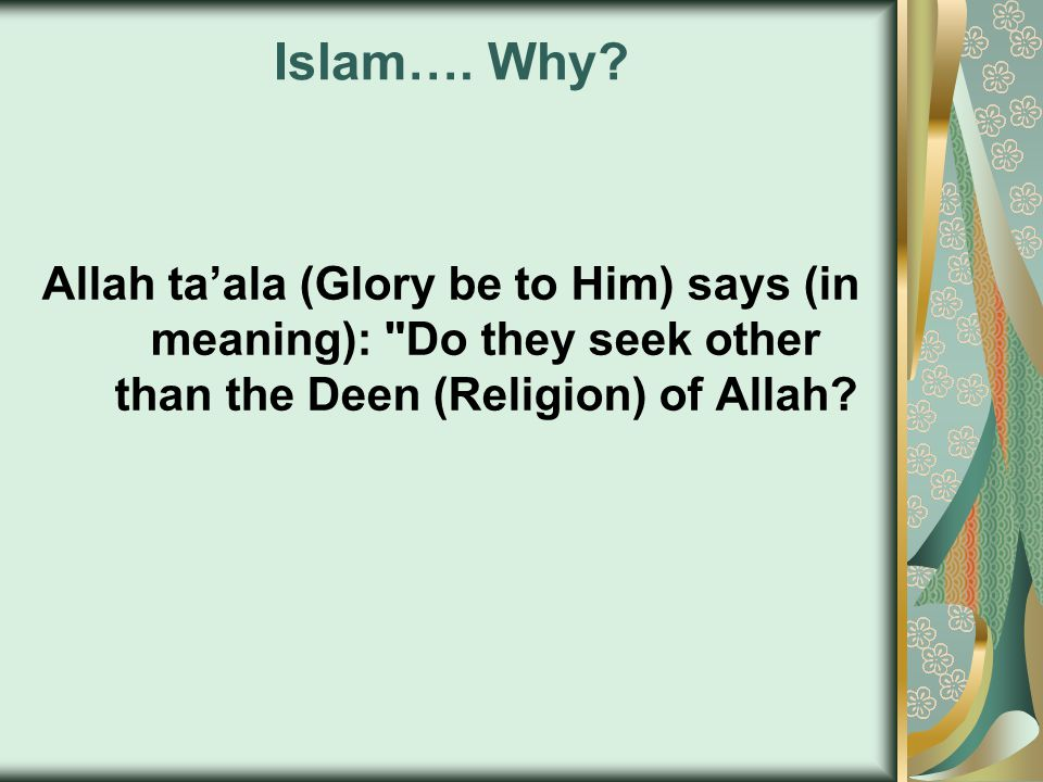 Islam…. Why? Allah ta'ala (Glory be to Him) says (in meaning):