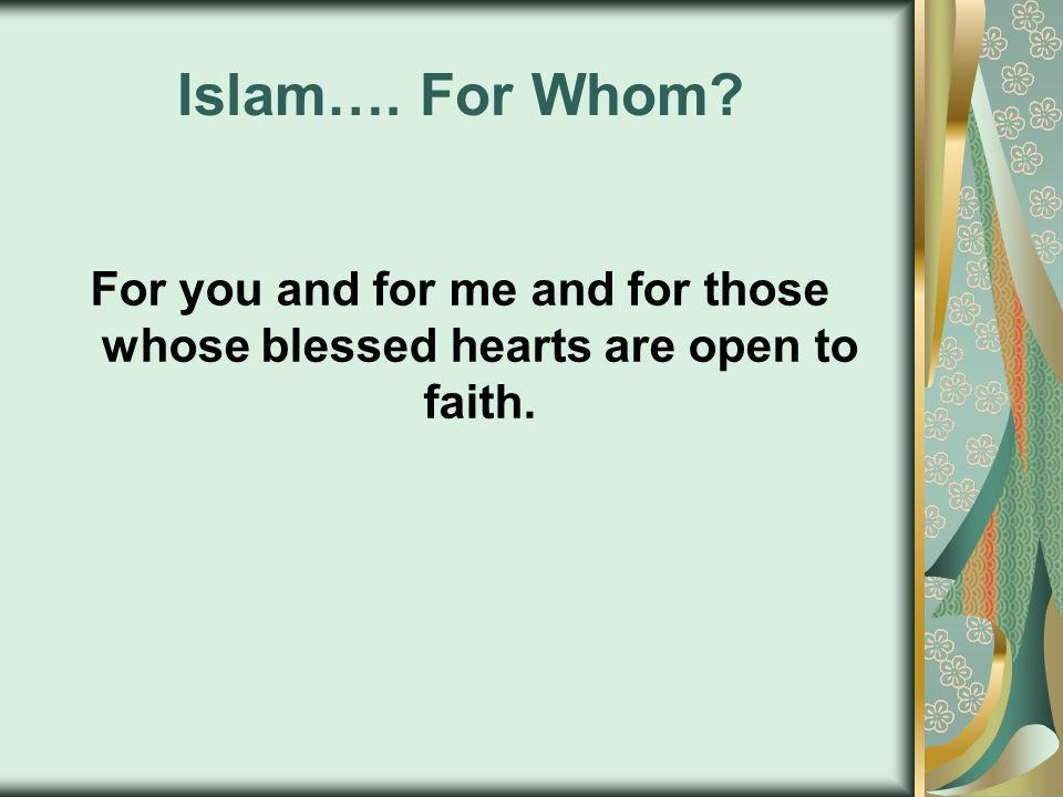 Islam…. For Whom? For you and for me and for those whose blessed hearts are open to faith.