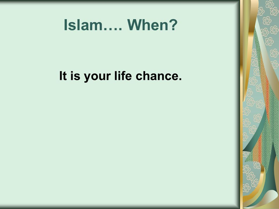 Islam…. When? It is your life chance.