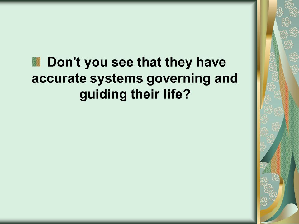 Don t you see that they have accurate systems governing and guiding their life?