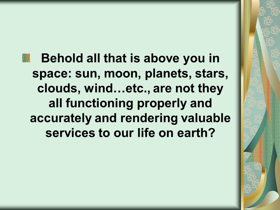 Behold all that is above you in space: sun, moon, planets, stars, clouds, wind…etc., are not they all functioning properly and accurately and rendering valuable services to our life on earth?